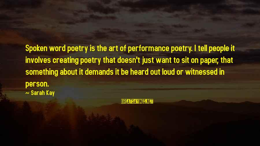 Witnessed Sayings By Sarah Kay: Spoken word poetry is the art of performance poetry. I tell people it involves creating