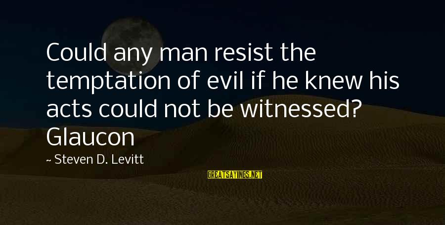 Witnessed Sayings By Steven D. Levitt: Could any man resist the temptation of evil if he knew his acts could not