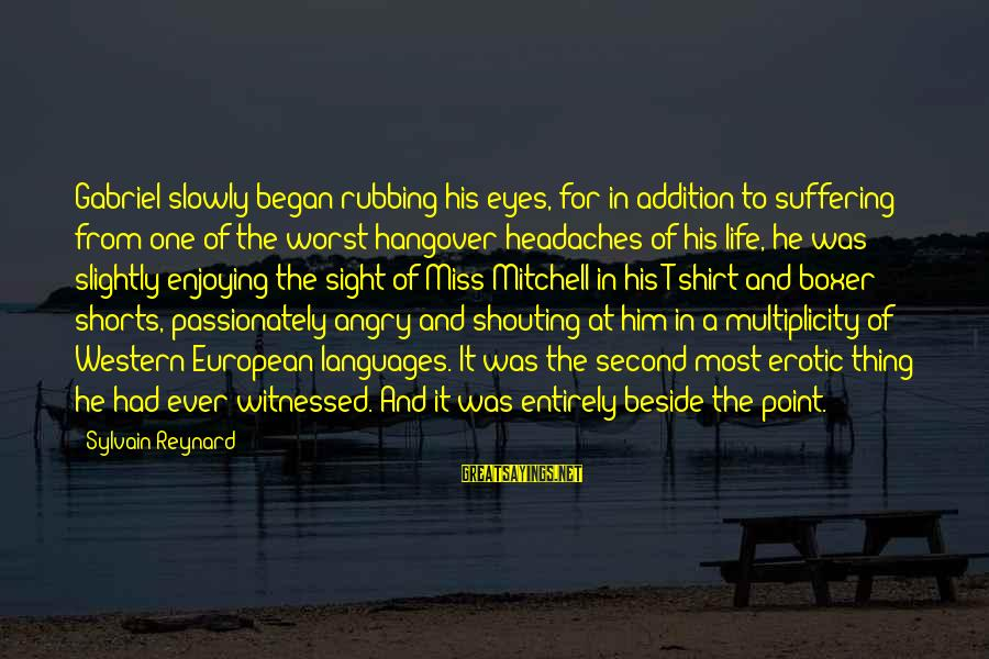 Witnessed Sayings By Sylvain Reynard: Gabriel slowly began rubbing his eyes, for in addition to suffering from one of the