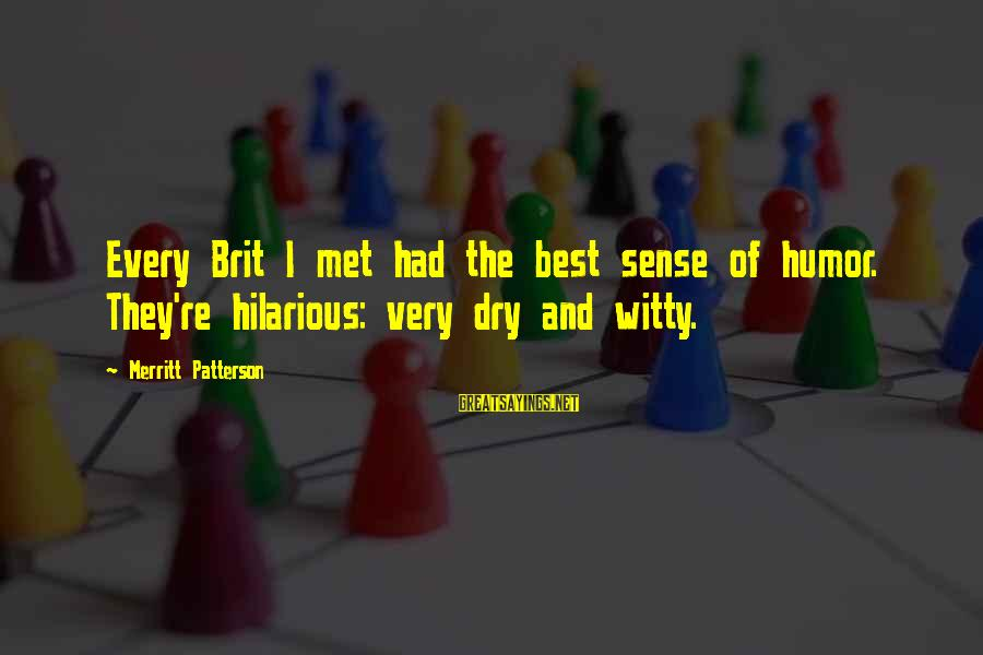 Witty Dry Humor Sayings By Merritt Patterson: Every Brit I met had the best sense of humor. They're hilarious: very dry and