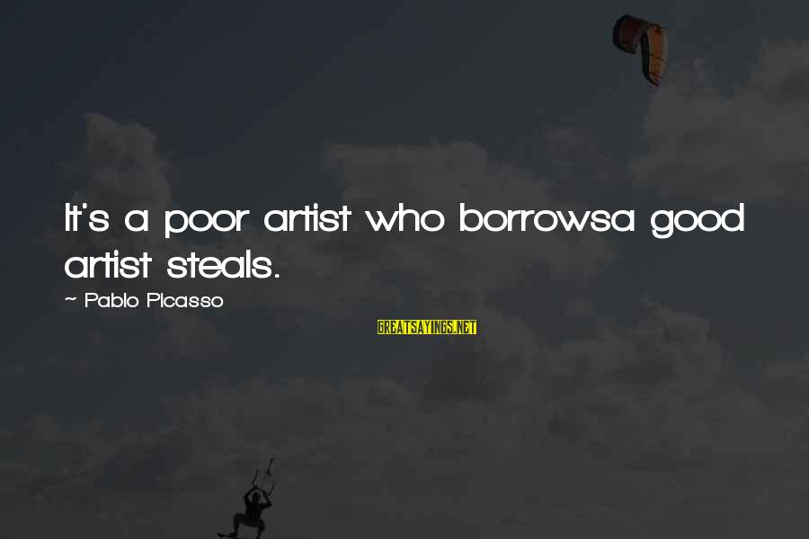Wives And Mistresses Sayings By Pablo Picasso: It's a poor artist who borrowsa good artist steals.