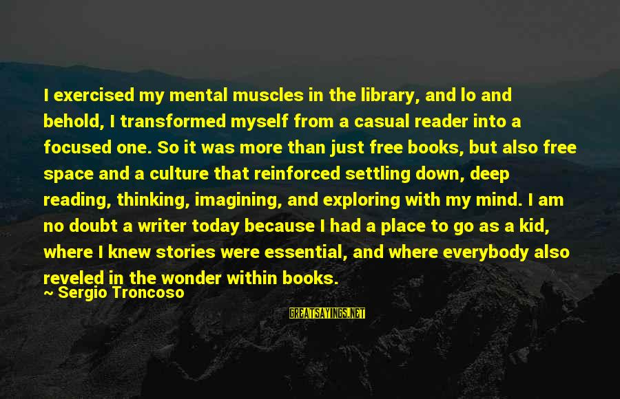 Wives And Mistresses Sayings By Sergio Troncoso: I exercised my mental muscles in the library, and lo and behold, I transformed myself