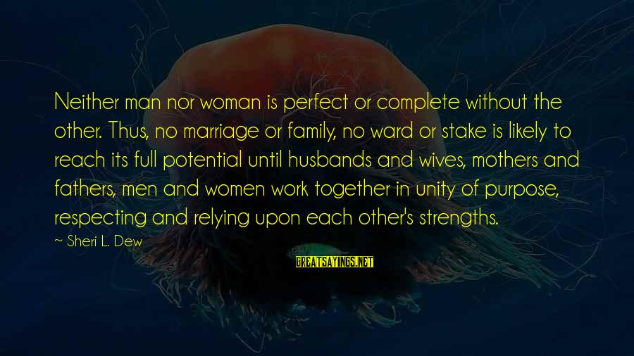 Wives Respecting Husbands Sayings By Sheri L. Dew: Neither man nor woman is perfect or complete without the other. Thus, no marriage or