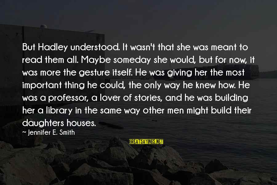 Woderland Sayings By Jennifer E. Smith: But Hadley understood. It wasn't that she was meant to read them all. Maybe someday