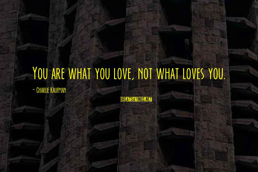 Wog Boy Sayings By Charlie Kaufman: You are what you love, not what loves you.