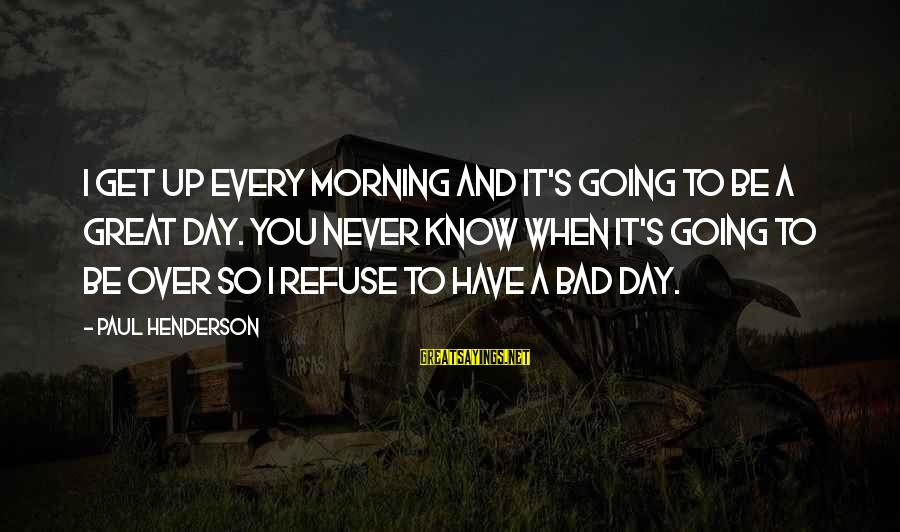 Wog Boy Sayings By Paul Henderson: I get up every morning and it's going to be a great day. You never
