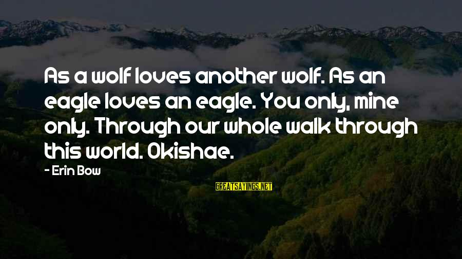 Wolf And Eagle Sayings By Erin Bow: As a wolf loves another wolf. As an eagle loves an eagle. You only, mine