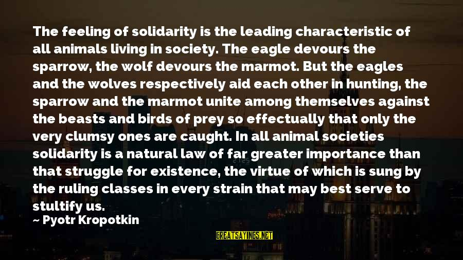 Wolf And Eagle Sayings By Pyotr Kropotkin: The feeling of solidarity is the leading characteristic of all animals living in society. The