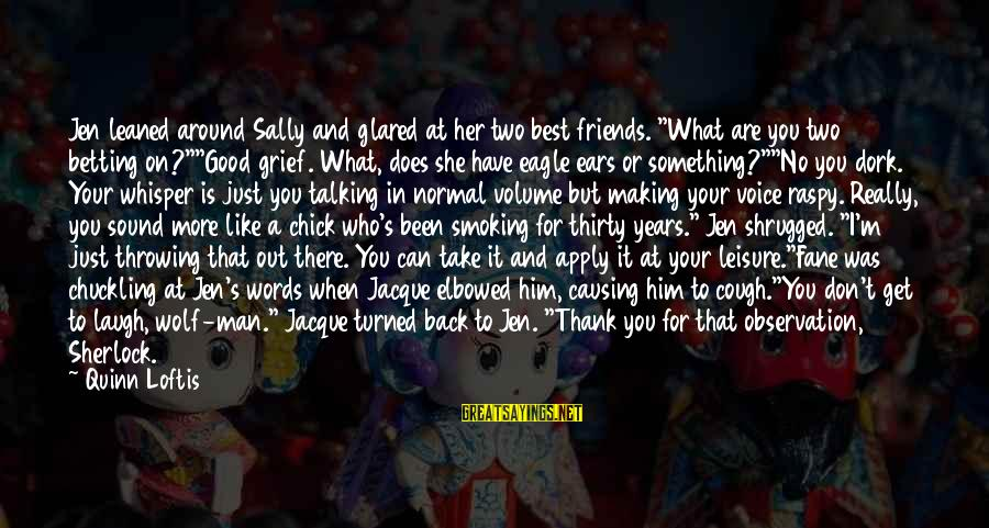 """Wolf And Eagle Sayings By Quinn Loftis: Jen leaned around Sally and glared at her two best friends. """"What are you two"""