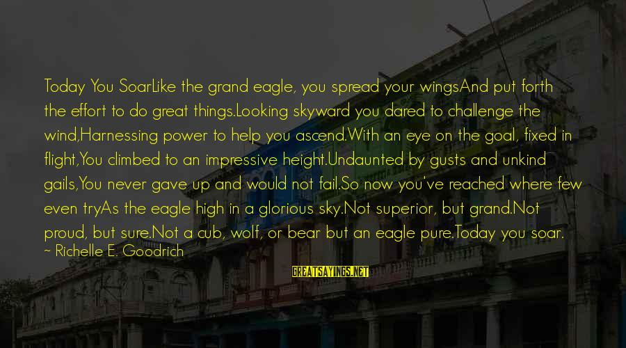 Wolf And Eagle Sayings By Richelle E. Goodrich: Today You SoarLike the grand eagle, you spread your wingsAnd put forth the effort to