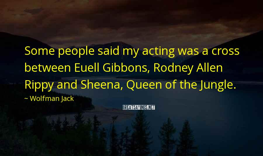Wolfman Jack Sayings: Some people said my acting was a cross between Euell Gibbons, Rodney Allen Rippy and