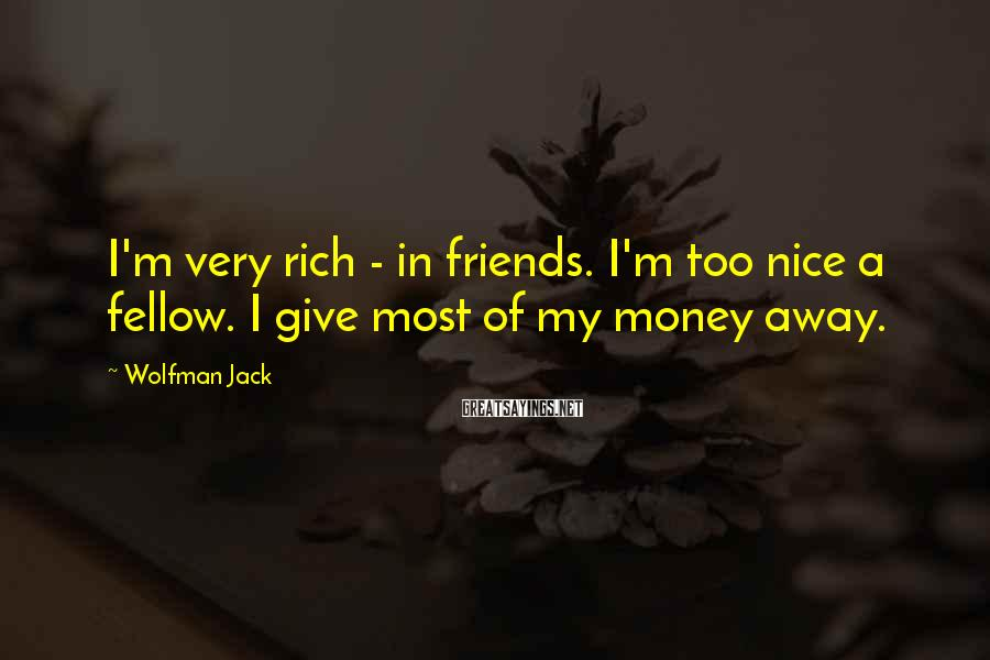 Wolfman Jack Sayings: I'm very rich - in friends. I'm too nice a fellow. I give most of