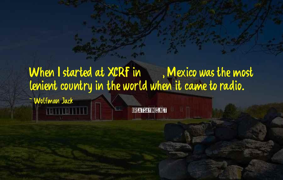 Wolfman Jack Sayings: When I started at XCRF in 1960, Mexico was the most lenient country in the