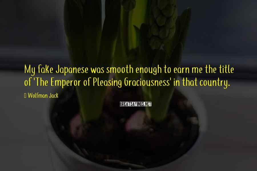 Wolfman Jack Sayings: My fake Japanese was smooth enough to earn me the title of 'The Emperor of