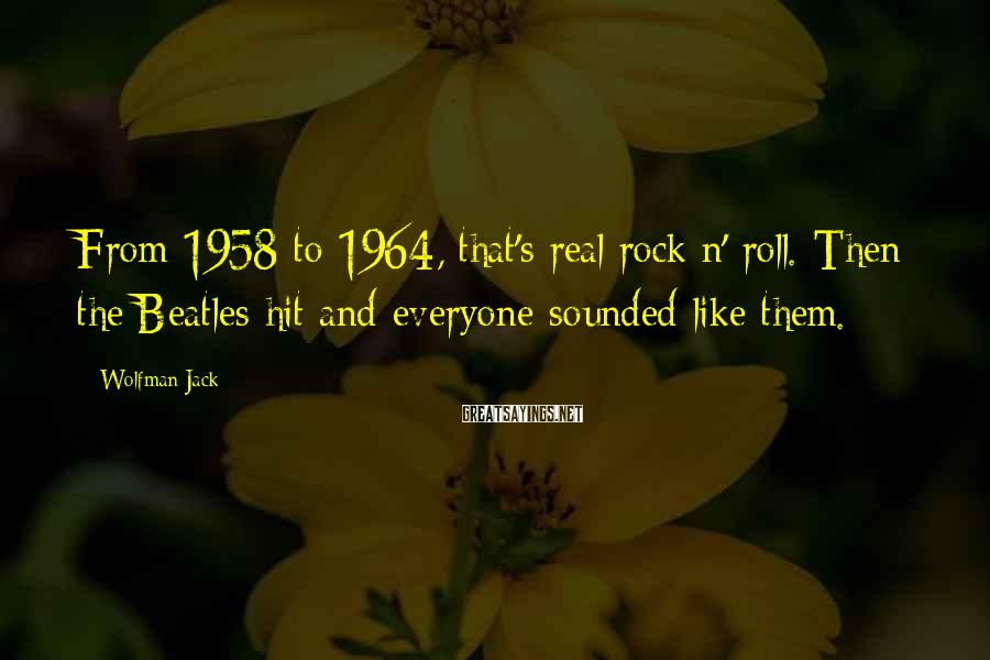 Wolfman Jack Sayings: From 1958 to 1964, that's real rock n' roll. Then the Beatles hit and everyone