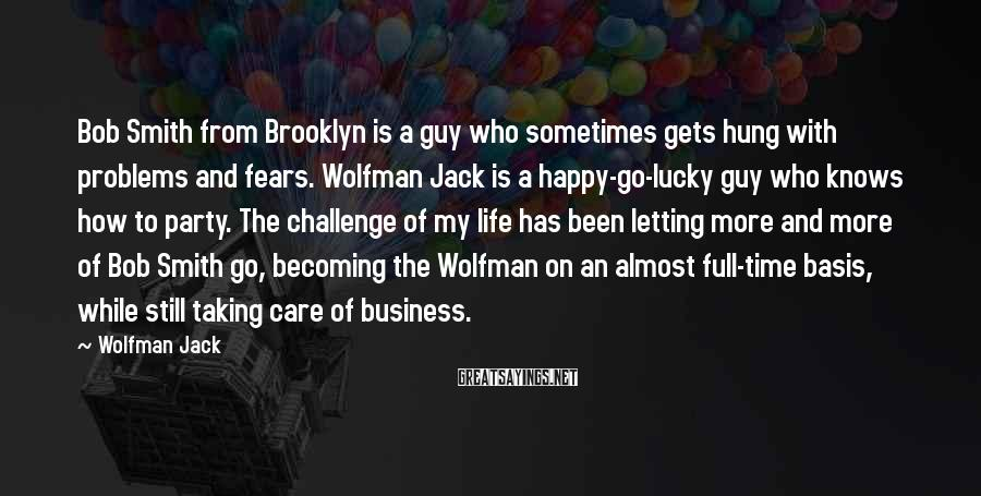 Wolfman Jack Sayings: Bob Smith from Brooklyn is a guy who sometimes gets hung with problems and fears.
