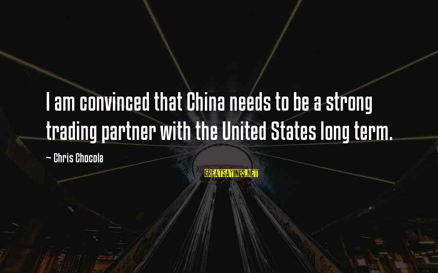 Wolterstorff Sayings By Chris Chocola: I am convinced that China needs to be a strong trading partner with the United