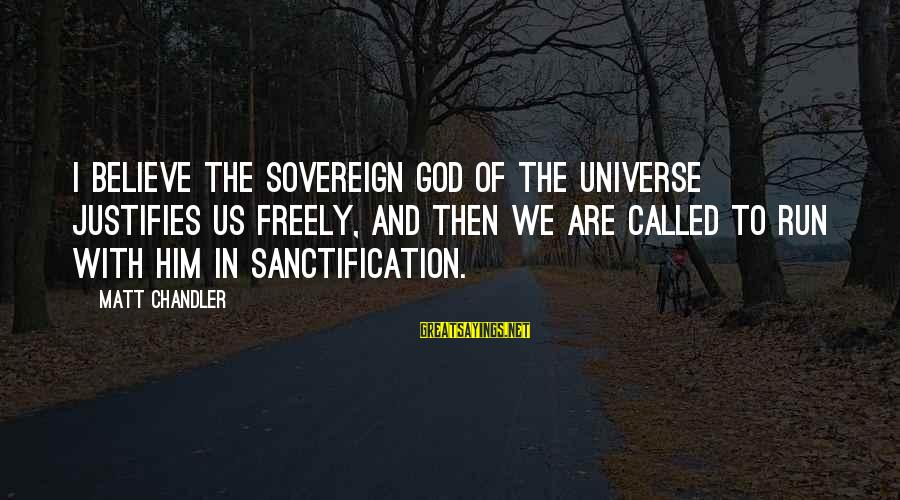 Wolterstorff Sayings By Matt Chandler: I believe the sovereign God of the universe justifies us freely, and then we are