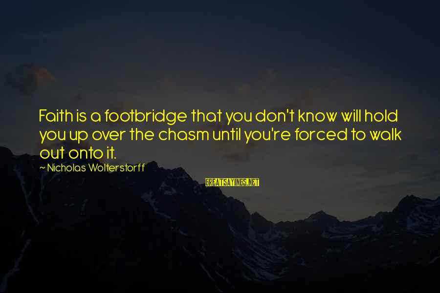 Wolterstorff Sayings By Nicholas Wolterstorff: Faith is a footbridge that you don't know will hold you up over the chasm