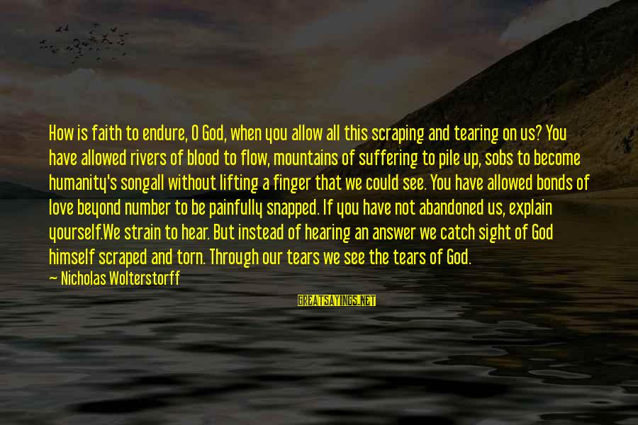 Wolterstorff Sayings By Nicholas Wolterstorff: How is faith to endure, O God, when you allow all this scraping and tearing