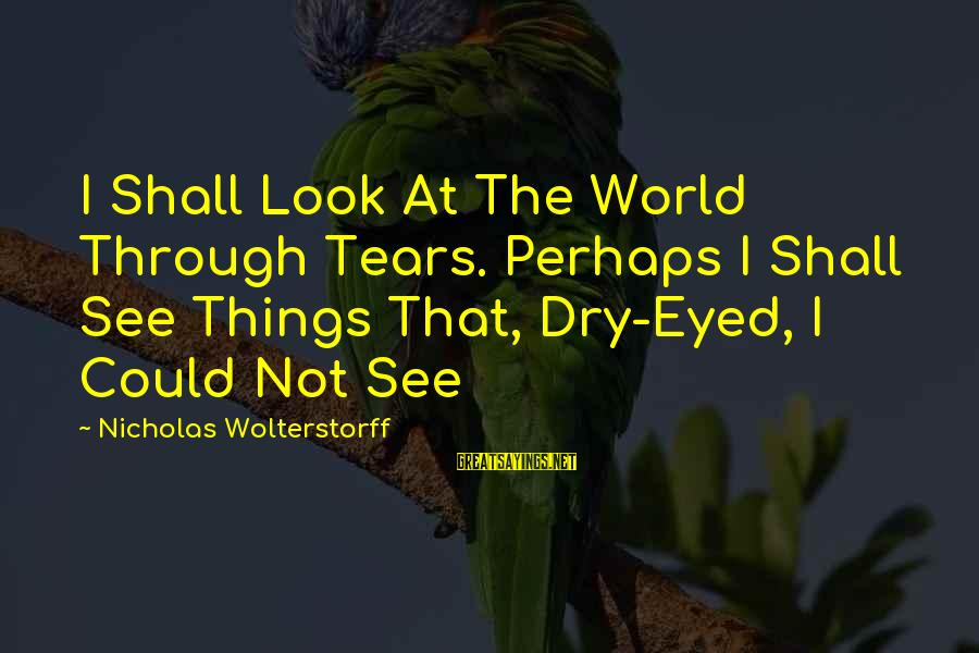 Wolterstorff Sayings By Nicholas Wolterstorff: I Shall Look At The World Through Tears. Perhaps I Shall See Things That, Dry-Eyed,