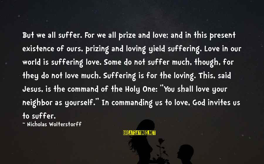 Wolterstorff Sayings By Nicholas Wolterstorff: But we all suffer. For we all prize and love; and in this present existence
