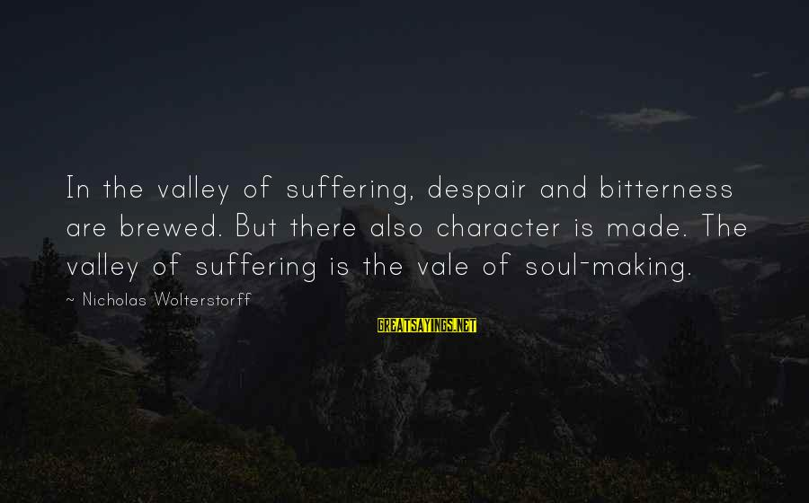 Wolterstorff Sayings By Nicholas Wolterstorff: In the valley of suffering, despair and bitterness are brewed. But there also character is