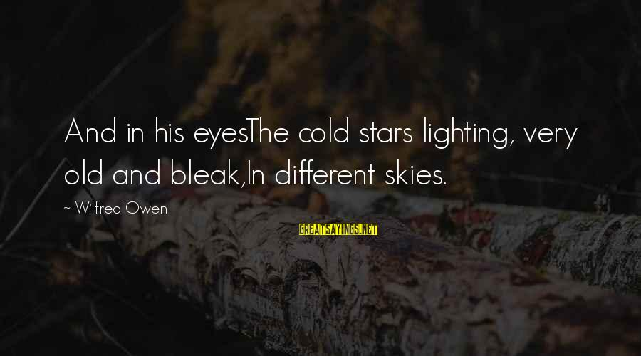 Woman Harassed Sayings By Wilfred Owen: And in his eyesThe cold stars lighting, very old and bleak,In different skies.