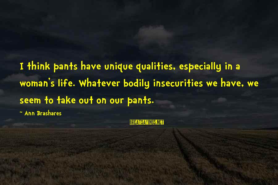 Woman Qualities Sayings By Ann Brashares: I think pants have unique qualities, especially in a woman's life. Whatever bodily insecurities we