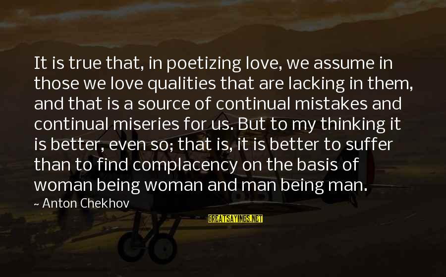 Woman Qualities Sayings By Anton Chekhov: It is true that, in poetizing love, we assume in those we love qualities that