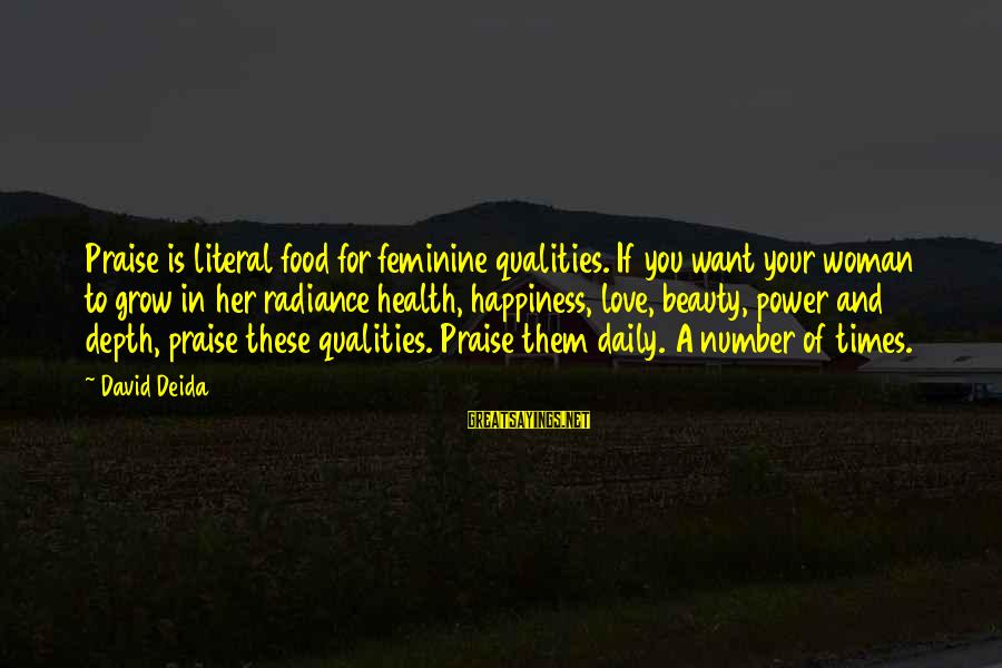 Woman Qualities Sayings By David Deida: Praise is literal food for feminine qualities. If you want your woman to grow in