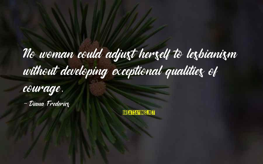 Woman Qualities Sayings By Diana Frederics: No woman could adjust herself to lesbianism without developing exceptional qualities of courage.