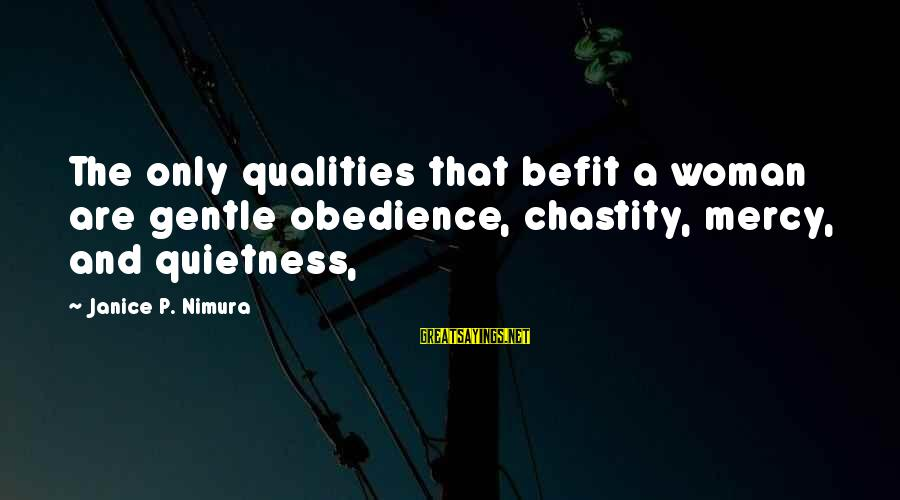 Woman Qualities Sayings By Janice P. Nimura: The only qualities that befit a woman are gentle obedience, chastity, mercy, and quietness,