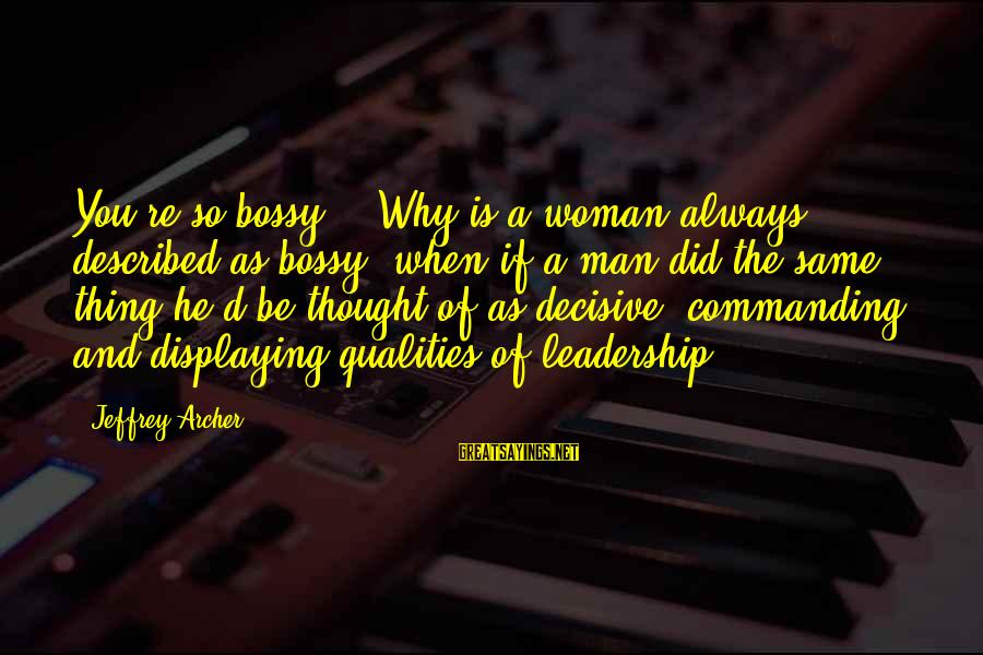 """Woman Qualities Sayings By Jeffrey Archer: You're so bossy."""" """"Why is a woman always described as bossy, when if a man"""