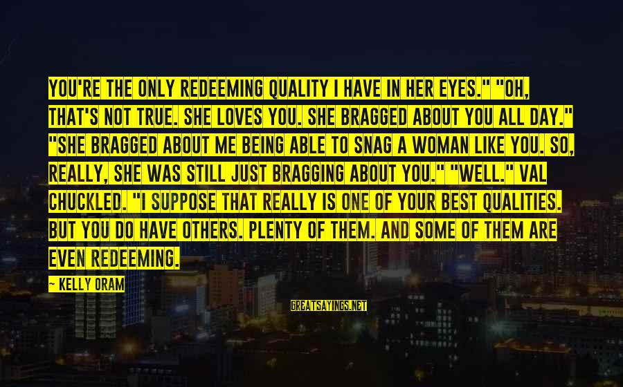 """Woman Qualities Sayings By Kelly Oram: You're the only redeeming quality I have in her eyes."""" """"Oh, that's not true. She"""