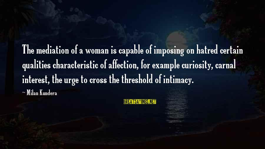 Woman Qualities Sayings By Milan Kundera: The mediation of a woman is capable of imposing on hatred certain qualities characteristic of