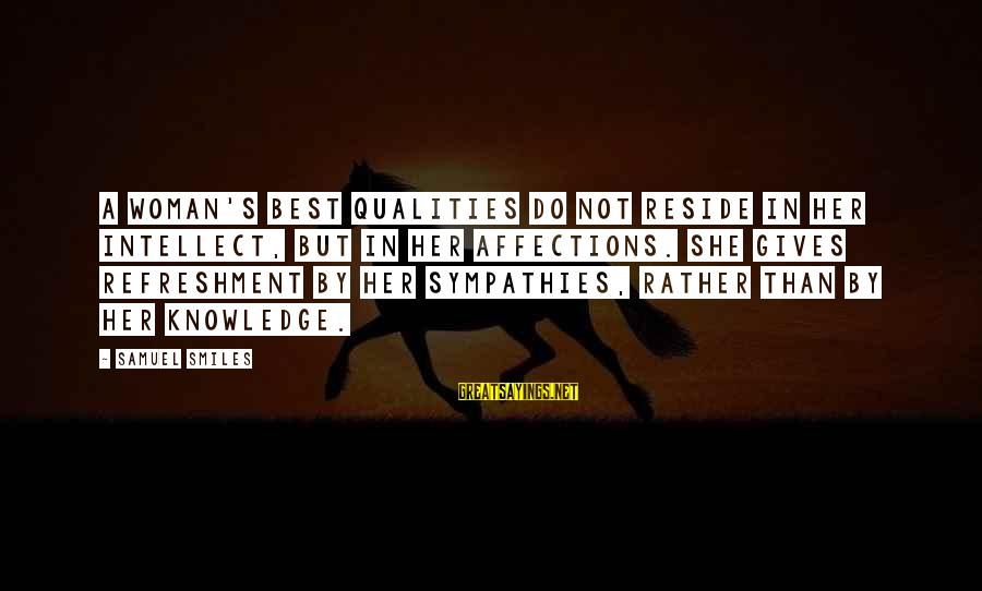 Woman Qualities Sayings By Samuel Smiles: A woman's best qualities do not reside in her intellect, but in her affections. She