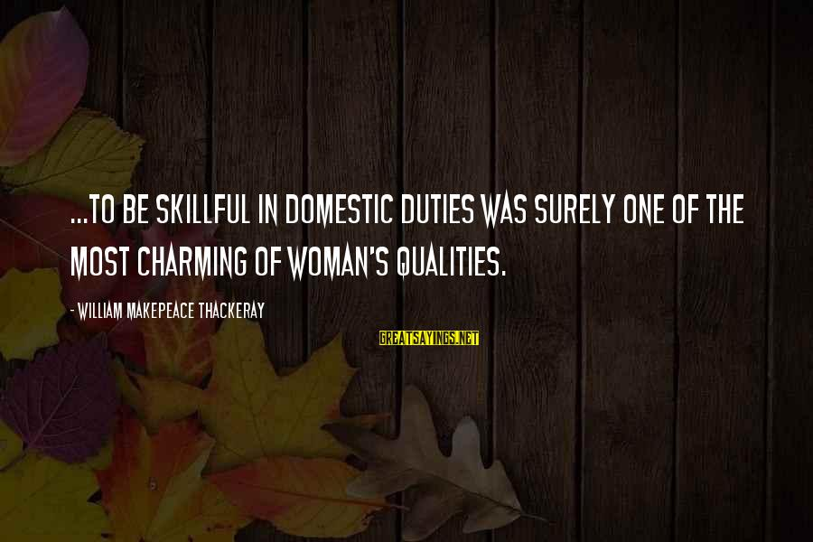 Woman Qualities Sayings By William Makepeace Thackeray: ...to be skillful in domestic duties was surely one of the most charming of woman's