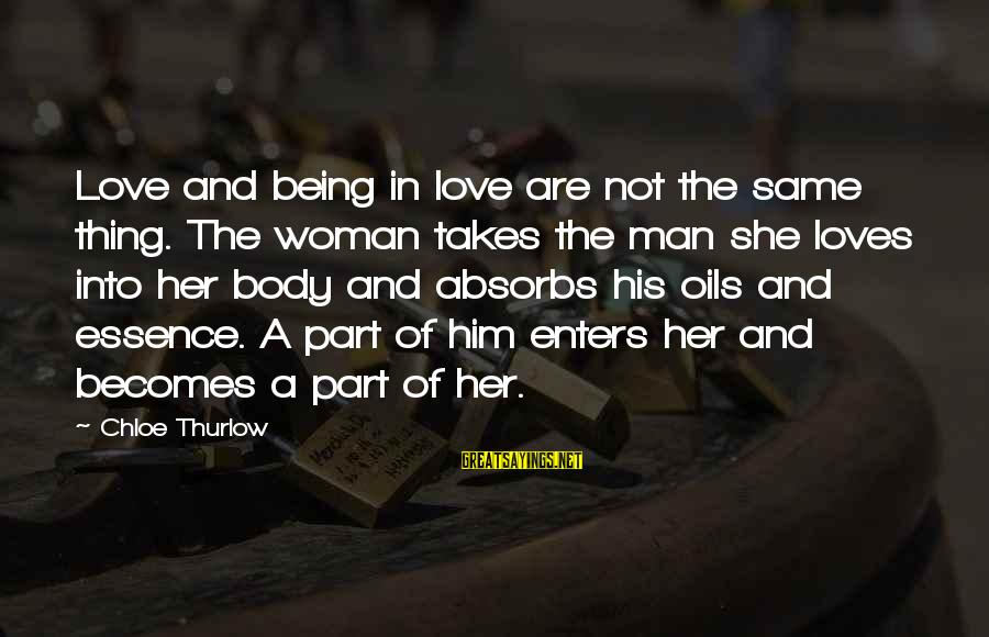 Woman's Essence Sayings By Chloe Thurlow: Love and being in love are not the same thing. The woman takes the man