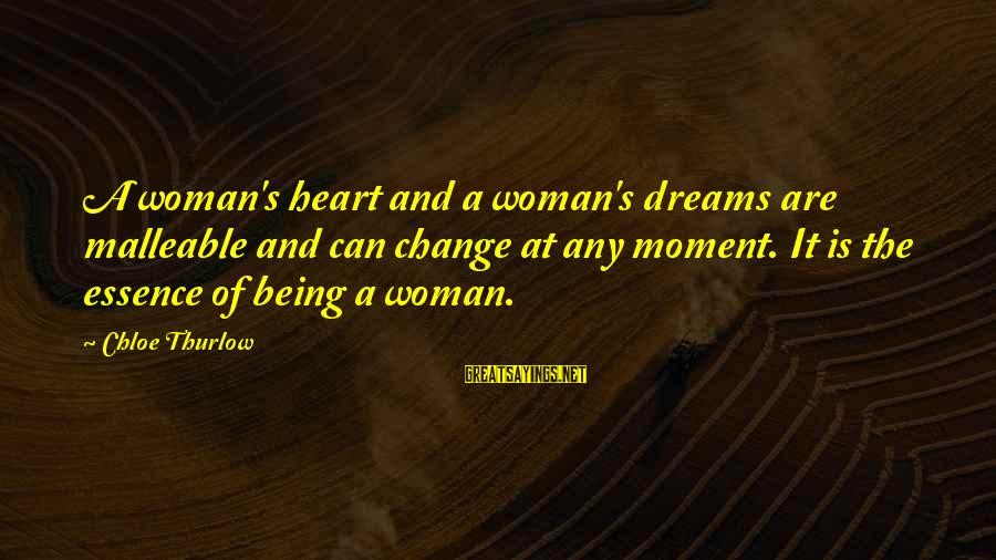 Woman's Essence Sayings By Chloe Thurlow: A woman's heart and a woman's dreams are malleable and can change at any moment.