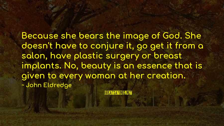 Woman's Essence Sayings By John Eldredge: Because she bears the image of God. She doesn't have to conjure it, go get