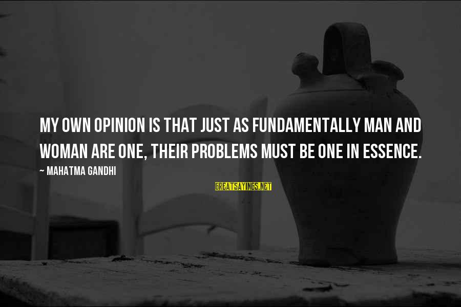 Woman's Essence Sayings By Mahatma Gandhi: My own opinion is that just as fundamentally man and woman are one, their problems
