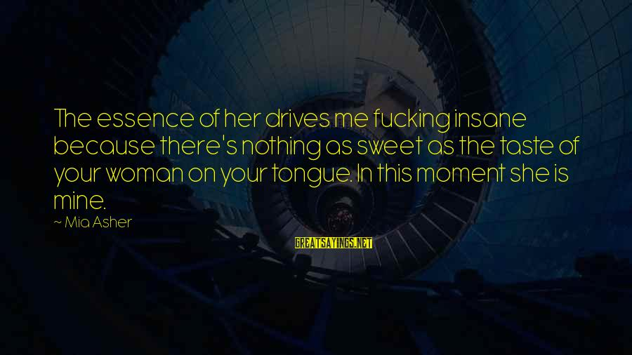 Woman's Essence Sayings By Mia Asher: The essence of her drives me fucking insane because there's nothing as sweet as the