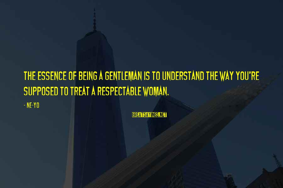 Woman's Essence Sayings By Ne-Yo: The essence of being a gentleman is to understand the way you're supposed to treat