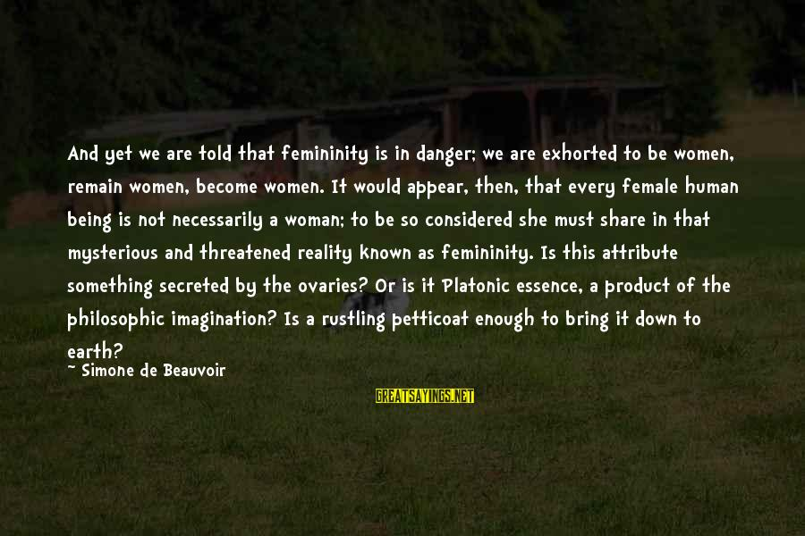Woman's Essence Sayings By Simone De Beauvoir: And yet we are told that femininity is in danger; we are exhorted to be