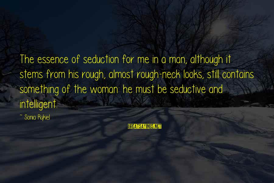 Woman's Essence Sayings By Sonia Rykiel: The essence of seduction for me in a man, although it stems from his rough,