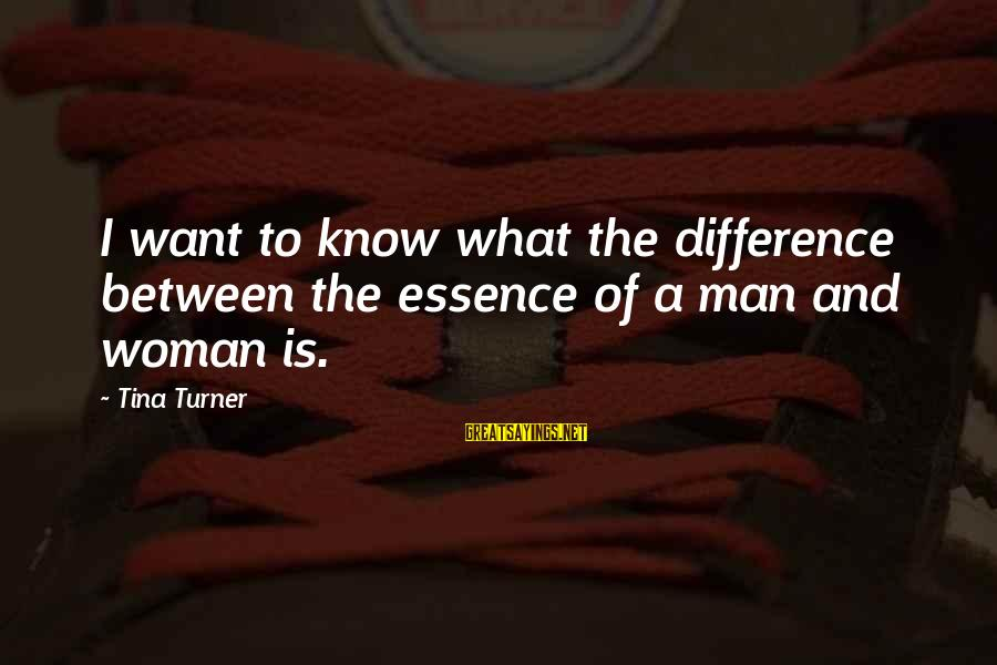 Woman's Essence Sayings By Tina Turner: I want to know what the difference between the essence of a man and woman