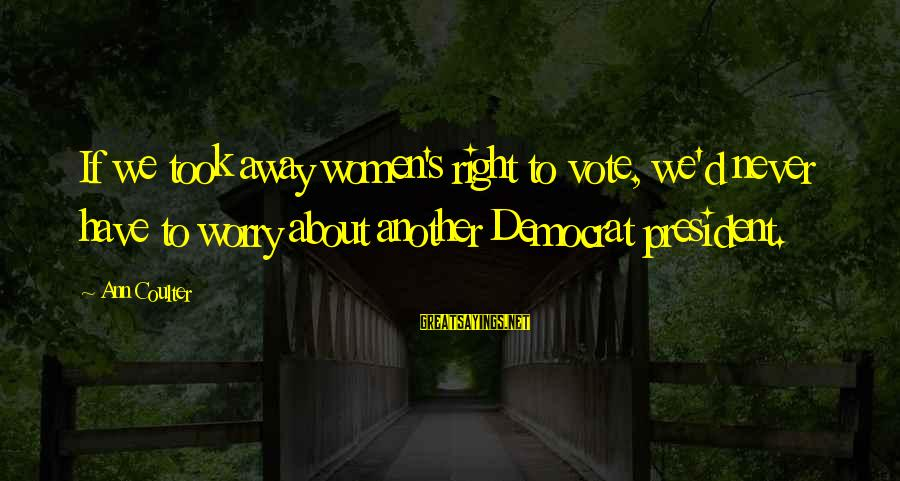 Women's Right Vote Sayings By Ann Coulter: If we took away women's right to vote, we'd never have to worry about another