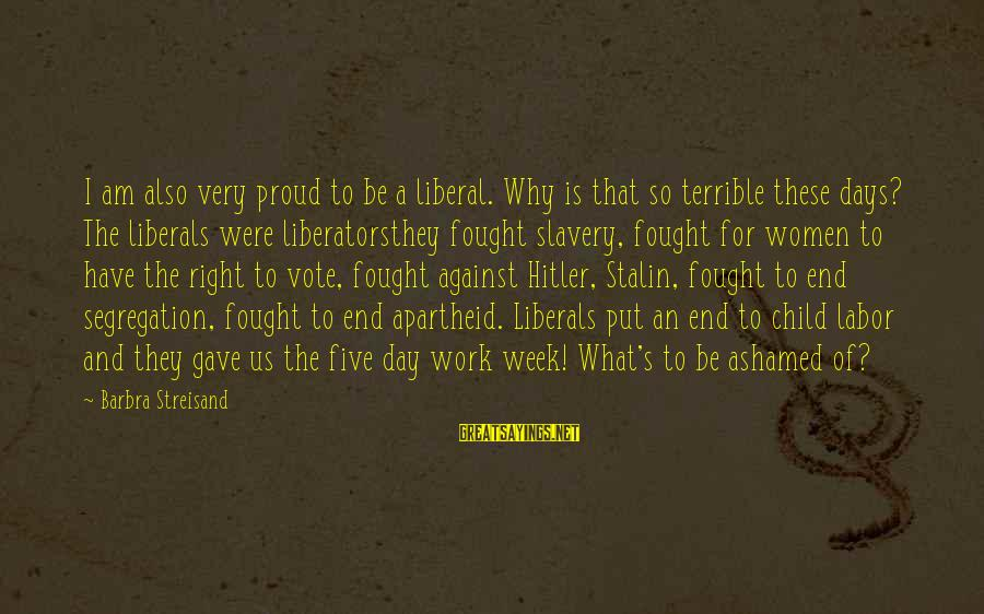 Women's Right Vote Sayings By Barbra Streisand: I am also very proud to be a liberal. Why is that so terrible these