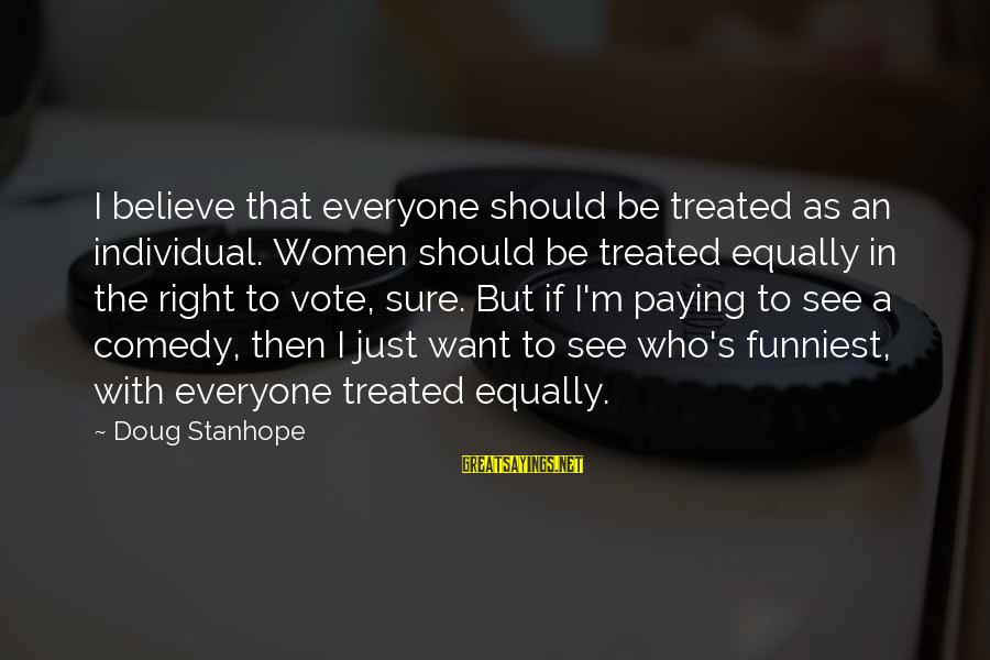 Women's Right Vote Sayings By Doug Stanhope: I believe that everyone should be treated as an individual. Women should be treated equally